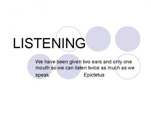 LISTENING We have been given two ears and