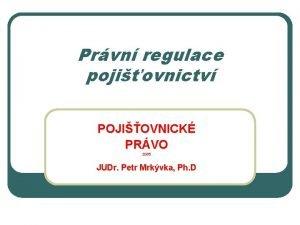 Prvn regulace pojiovnictv POJIOVNICK PRVO 2009 JUDr Petr