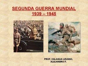 SEGUNDA GUERRA MUNDIAL 1939 1945 PROF CALAGUA LEVANO