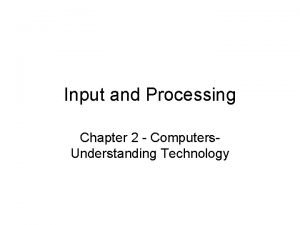 Input and Processing Chapter 2 Computers Understanding Technology