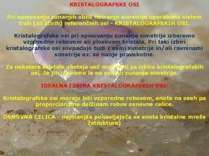 KRISTALOGRAFSKE OSI Pri opisovanju zunanjih oblik notranje simetrije