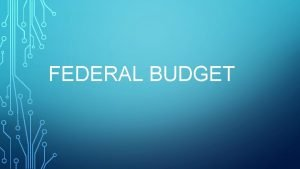 FEDERAL BUDGET TODAYS OBJECTIVE After today students will