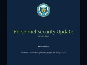 Personnel Security Update January 2016 Presented by Personnel