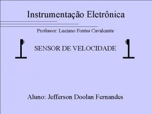Instrumentao Eletrnica Professor Luciano Fontes Cavalcante SENSOR DE