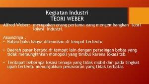 Kegiatan Industri TEORI WEBER Alfred Weber merupakan orang