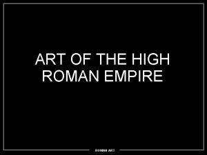 ART OF THE HIGH ROMAN EMPIRE ROMAN ART