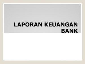 LAPORAN KEUANGAN BANK Laporan keuangan bank disusun sebagai