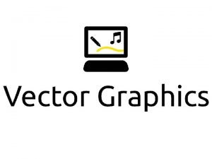 Vector Graphics Vector graphics are computer graphics that