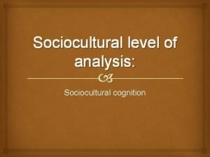 Sociocultural level of analysis Sociocultural cognition Outline principles