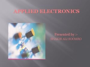 APPLIED ELECTRONICS Presented by SHAKIR ALI SOOMRO Lecture01
