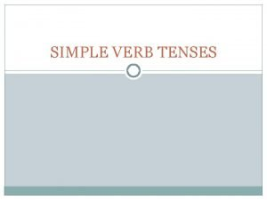 SIMPLE VERB TENSES SIMPLE TENSES 1 SIMPLE PRESENT
