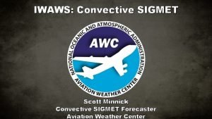 IWAWS Convective SIGMET Scott Minnick Convective SIGMET Forecaster