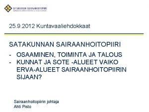 25 9 2012 Kuntavaaliehdokkaat SATAKUNNAN SAIRAANHOITOPIIRI OSAAMINEN TOIMINTA