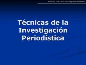 Mtodos y Tcnicas de la Investigacin Periodstica Mtodos