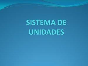 SISTEMA DE UNIDADES SISTEMA DE UNIDADES Es un