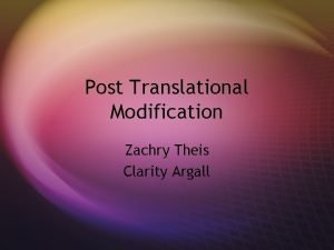 Post Translational Modification Zachry Theis Clarity Argall Overview