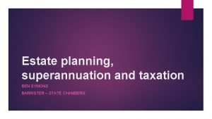 Estate planning superannuation and taxation BEN SYMONS BARRISTER