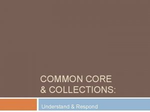 COMMON CORE COLLECTIONS Understand Respond Understand What are