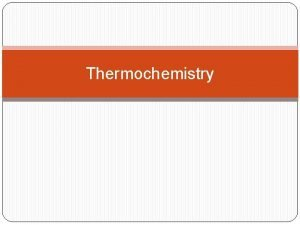 Thermochemistry Thermochemistry is concerned with the heat changes