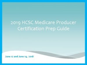 2019 HCSC Medicare Producer Certification Prep Guide June