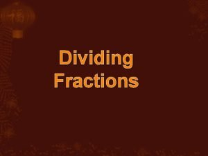 Dividing Fractions Dividing fraction with fraction 1 Flip