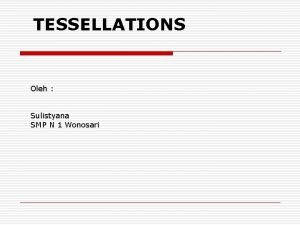 TESSELLATIONS Oleh Sulistyana SMP N 1 Wonosari What