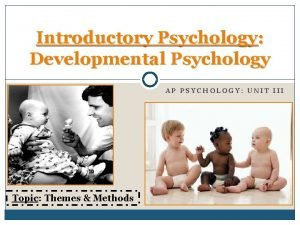 Introductory Psychology Developmental Psychology AP PSYCHOLOGY UNIT III