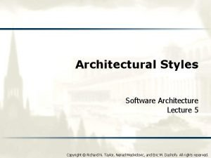 Architectural Styles Software Architecture Lecture 5 Copyright Richard