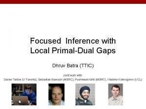 Focused Inference with Local PrimalDual Gaps Dhruv Batra