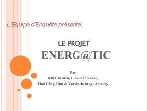 LEquipe dEnqute prsente LE PROJET ENERGTIC Par Dali