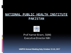 NATIONAL PUBLIC HEALTH INSTITUTE PAKISTAN Prof Aamer Ikram