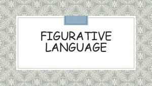 FIGURATIVE LANGUAGE Figurative Language Figurative language is language