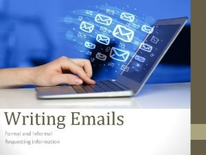 Writing Emails Formal and Informal Requesting information Formal