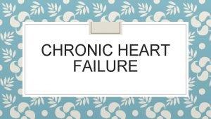 CHRONIC HEART FAILURE Definition Inefficiency of the heart