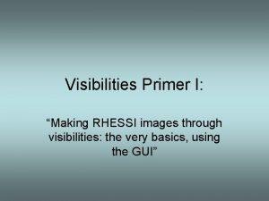 Visibilities Primer I Making RHESSI images through visibilities