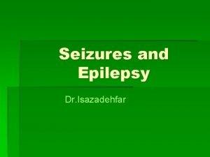 Seizures and Epilepsy Dr Isazadehfar Seizures A seizure