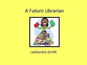 A Future Librarian Lashondra Smith Librarian A librarian