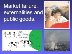 Market failure externalities and public goods Gwen Arnold