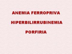 ANEMIA FERROPRIVA HIPERBILIRRUBINEMIA PORFIRIA ANEMIA uma condio na