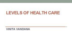 LEVELS OF HEALTH CARE VINITA VANDANA Levels of