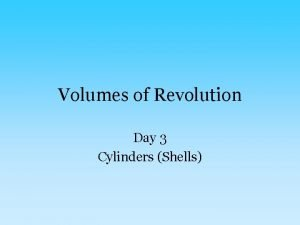 Volumes of Revolution Day 3 Cylinders Shells Sometimes