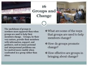 16 Groups and Change The usefulness of groups