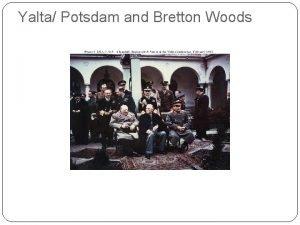 Yalta Potsdam and Bretton Woods Evaluating sources Transcript