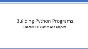 Building Python Programs Chapter 11 Classes and Objects