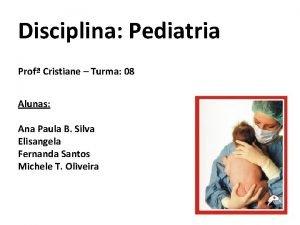 Disciplina Pediatria Prof Cristiane Turma 08 Alunas Ana