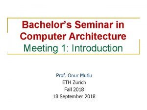 Bachelors Seminar in Computer Architecture Meeting 1 Introduction