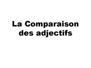 La Comparaison des adjectifs La Comparaison des adjectifs