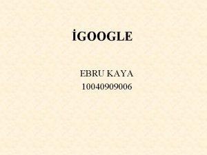 GOOGLE EBRU KAYA 10040909006 GOOGLE NEDR i Google