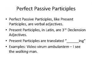 Perfect Passive Participles Perfect Passive Participles like Present