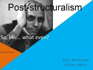 Poststructuralism So like what even Michel Foucault Paul